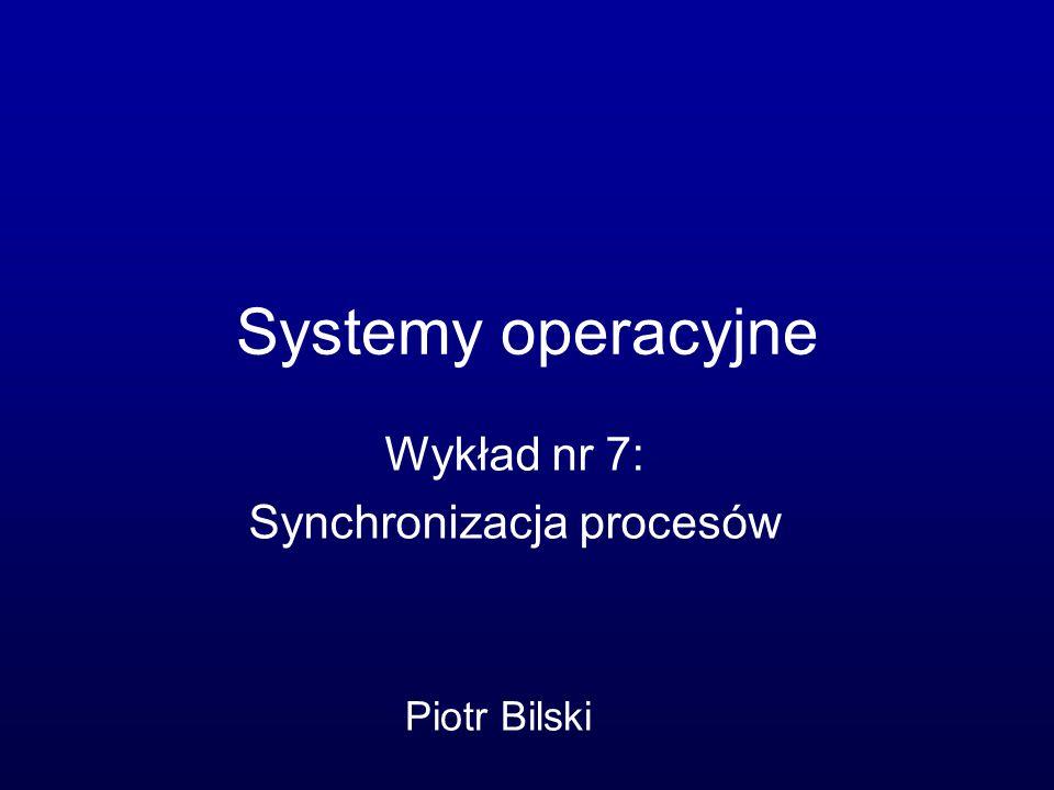 Systemy operacyjne Wykład nr 7: Synchronizacja procesów Piotr Bilski