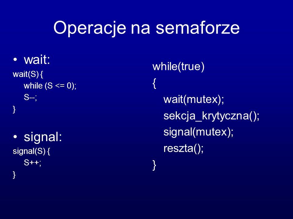 Operacje na semaforze wait: wait(S) { while (S <= 0); S--; } signal: signal(S) { S++; } while(true) { wait(mutex); sekcja_krytyczna(); signal(mutex);