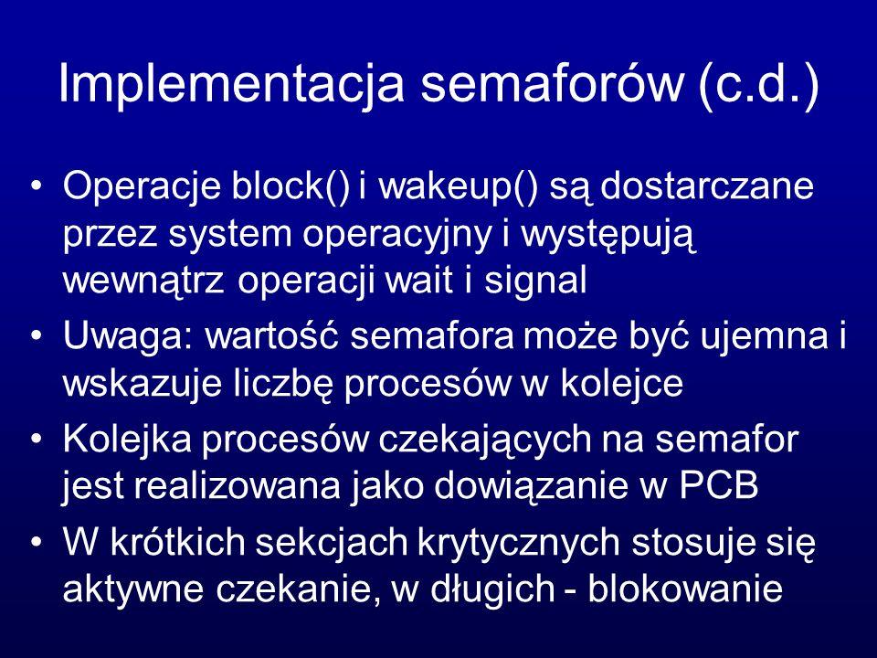Implementacja semaforów (c.d.) Operacje block() i wakeup() są dostarczane przez system operacyjny i występują wewnątrz operacji wait i signal Uwaga: w