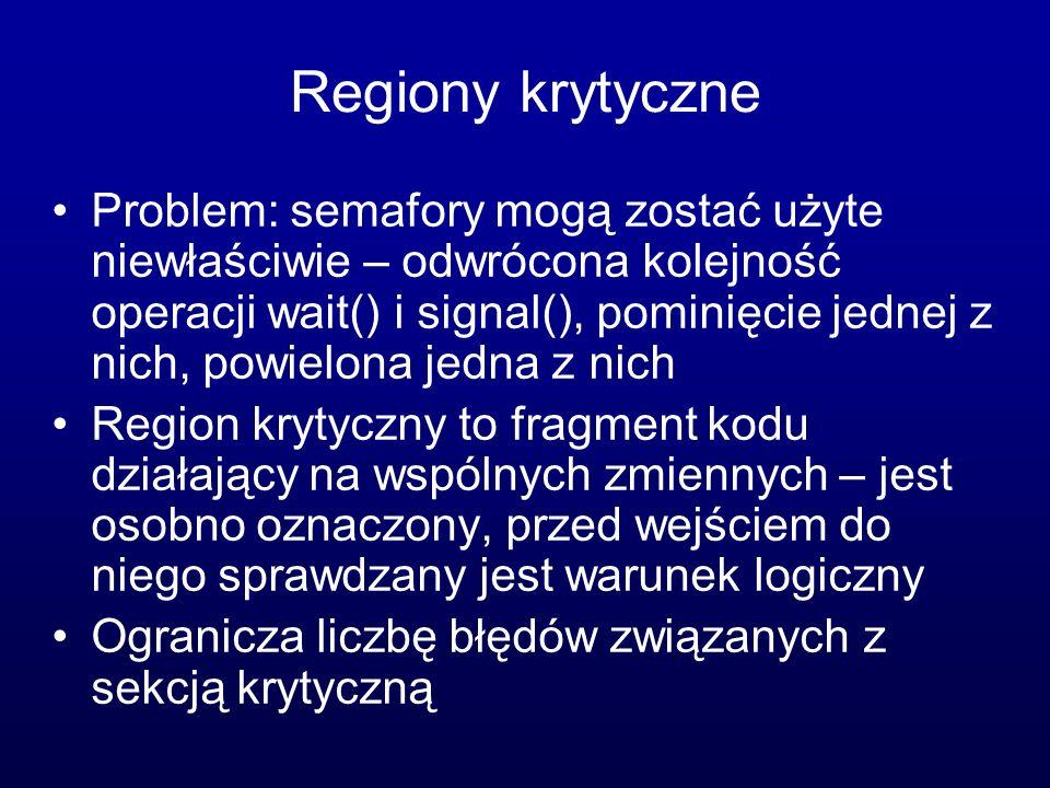 Regiony krytyczne Problem: semafory mogą zostać użyte niewłaściwie – odwrócona kolejność operacji wait() i signal(), pominięcie jednej z nich, powielo