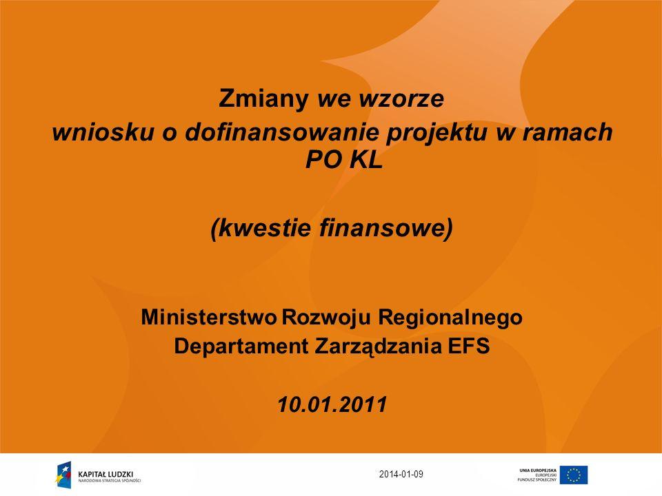 2014-01-09 Zmiany we wzorze wniosku o dofinansowanie projektu w ramach PO KL (kwestie finansowe) Ministerstwo Rozwoju Regionalnego Departament Zarządz