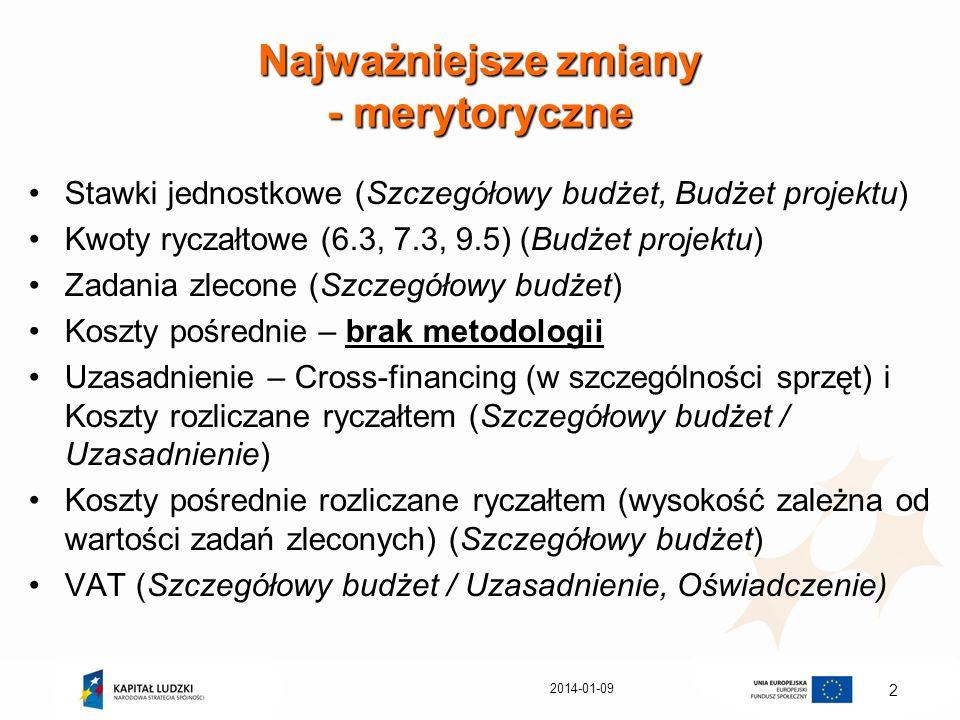 2014-01-09 2 Najważniejsze zmiany - merytoryczne Stawki jednostkowe (Szczegółowy budżet, Budżet projektu) Kwoty ryczałtowe (6.3, 7.3, 9.5) (Budżet pro