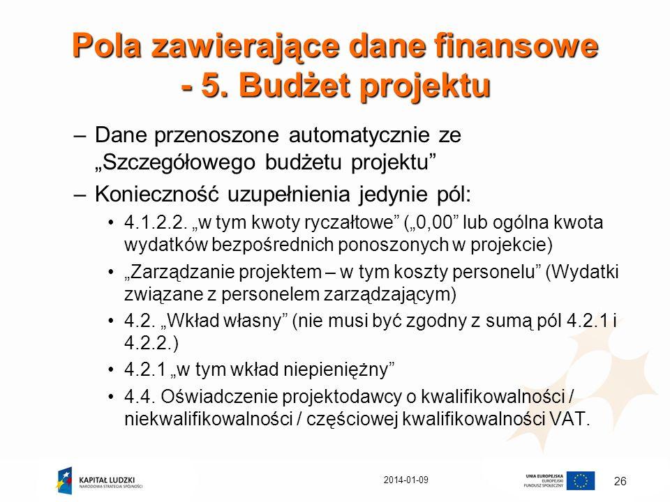 2014-01-09 26 Pola zawierające dane finansowe - 5. Budżet projektu –Dane przenoszone automatycznie ze Szczegółowego budżetu projektu –Konieczność uzup