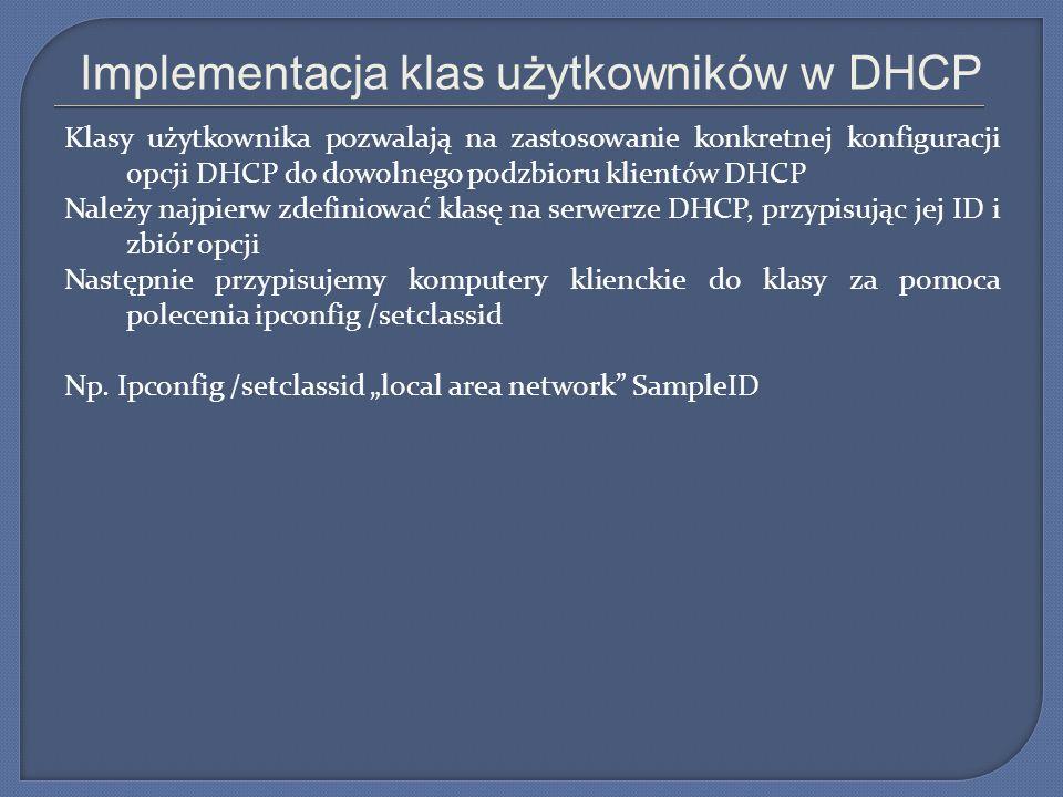 Implementacja klas użytkowników w DHCP Klasy użytkownika pozwalają na zastosowanie konkretnej konfiguracji opcji DHCP do dowolnego podzbioru klientów