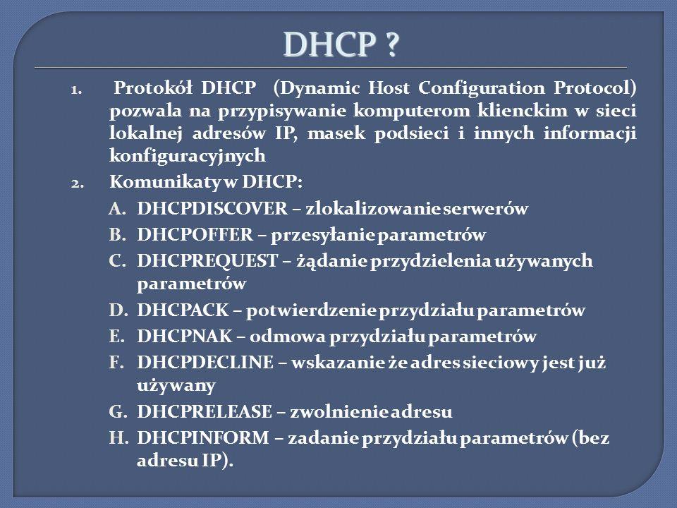 DHCP ? 1. Protokół DHCP (Dynamic Host Configuration Protocol) pozwala na przypisywanie komputerom klienckim w sieci lokalnej adresów IP, masek podsiec