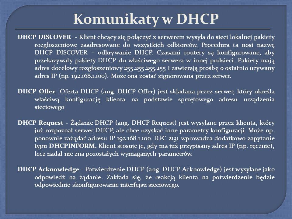 Komunikaty w DHCP DHCP DISCOVER - Klient chcący się połączyć z serwerem wysyła do sieci lokalnej pakiety rozgłoszeniowe zaadresowane do wszystkich odb