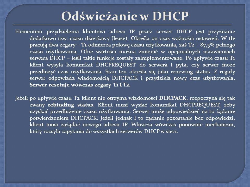 Odświeżanie w DHCP Elementem przydzielenia klientowi adresu IP przez serwer DHCP jest przyznanie dodatkowo tzw. czasu dzierżawy (lease). Określa on cz