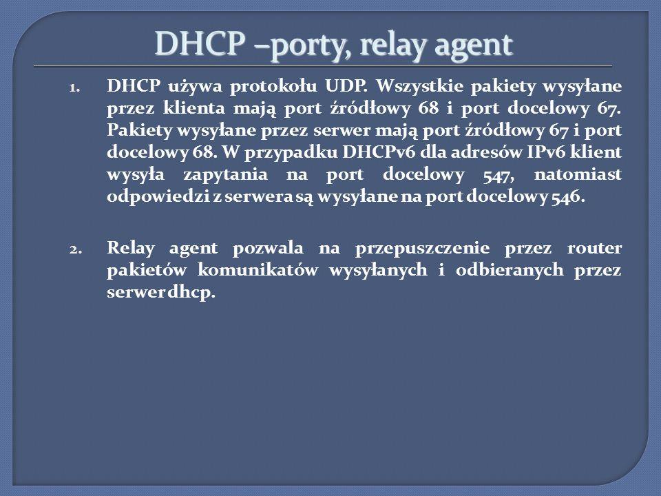 DHCP –porty, relay agent 1. DHCP używa protokołu UDP. Wszystkie pakiety wysyłane przez klienta mają port źródłowy 68 i port docelowy 67. Pakiety wysył