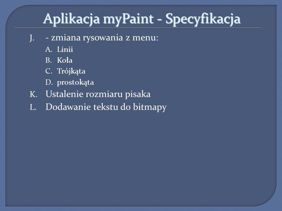 Aplikacja myPaint - Specyfikacja J. - zmiana rysowania z menu: A.Linii B.Koła C.Trójkąta D.prostokąta K. Ustalenie rozmiaru pisaka L. Dodawanie tekstu