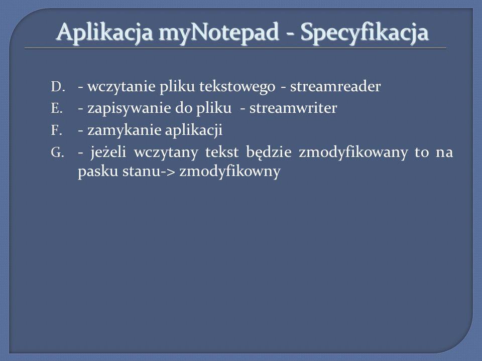 Aplikacja myNotepad - Specyfikacja D. - wczytanie pliku tekstowego - streamreader E. - zapisywanie do pliku - streamwriter F. - zamykanie aplikacji G.
