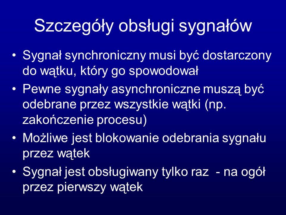 Szczegóły obsługi sygnałów Sygnał synchroniczny musi być dostarczony do wątku, który go spowodował Pewne sygnały asynchroniczne muszą być odebrane prz