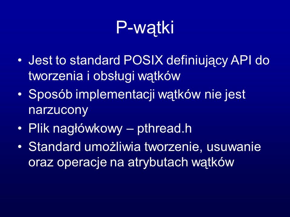 P-wątki Jest to standard POSIX definiujący API do tworzenia i obsługi wątków Sposób implementacji wątków nie jest narzucony Plik nagłówkowy – pthread.