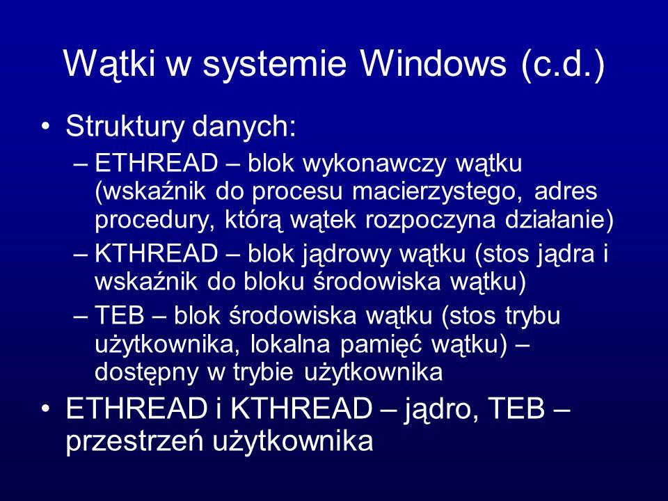 Wątki w systemie Windows (c.d.) Struktury danych: –ETHREAD – blok wykonawczy wątku (wskaźnik do procesu macierzystego, adres procedury, którą wątek ro