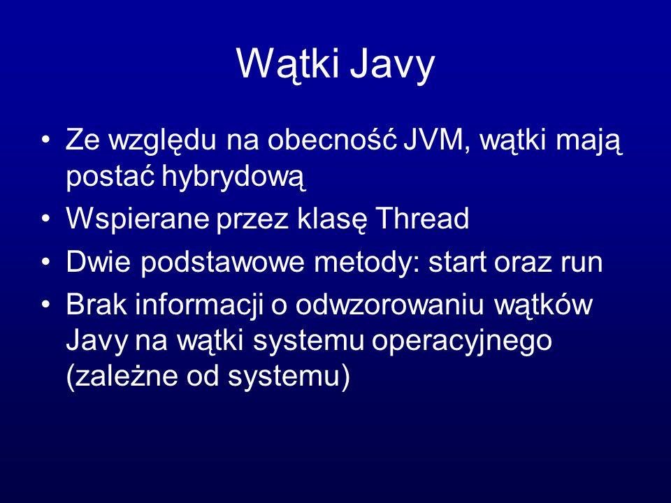 Wątki Javy Ze względu na obecność JVM, wątki mają postać hybrydową Wspierane przez klasę Thread Dwie podstawowe metody: start oraz run Brak informacji