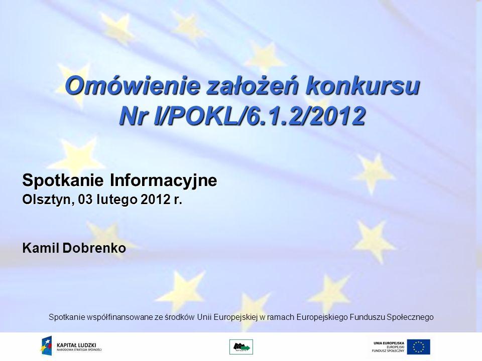 Omówienie założeń konkursu Nr I/POKL/6.1.2/2012 Kamil Dobrenko Spotkanie współfinansowane ze środków Unii Europejskiej w ramach Europejskiego Funduszu Społecznego Spotkanie Informacyjne Olsztyn, 03 lutego 2012 r.