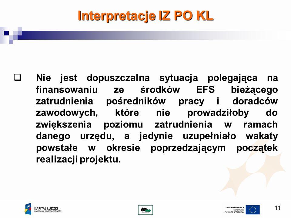11 Interpretacje IZ PO KL Nie jest dopuszczalna sytuacja polegająca na finansowaniu ze środków EFS bieżącego zatrudnienia pośredników pracy i doradców zawodowych, które nie prowadziłoby do zwiększenia poziomu zatrudnienia w ramach danego urzędu, a jedynie uzupełniało wakaty powstałe w okresie poprzedzającym początek realizacji projektu.