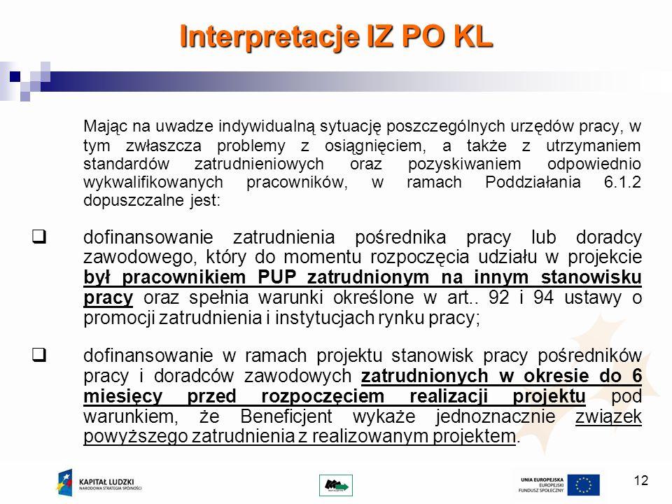 12 Interpretacje IZ PO KL Mając na uwadze indywidualną sytuację poszczególnych urzędów pracy, w tym zwłaszcza problemy z osiągnięciem, a także z utrzymaniem standardów zatrudnieniowych oraz pozyskiwaniem odpowiednio wykwalifikowanych pracowników, w ramach Poddziałania 6.1.2 dopuszczalne jest: dofinansowanie zatrudnienia pośrednika pracy lub doradcy zawodowego, który do momentu rozpoczęcia udziału w projekcie był pracownikiem PUP zatrudnionym na innym stanowisku pracy oraz spełnia warunki określone w art..