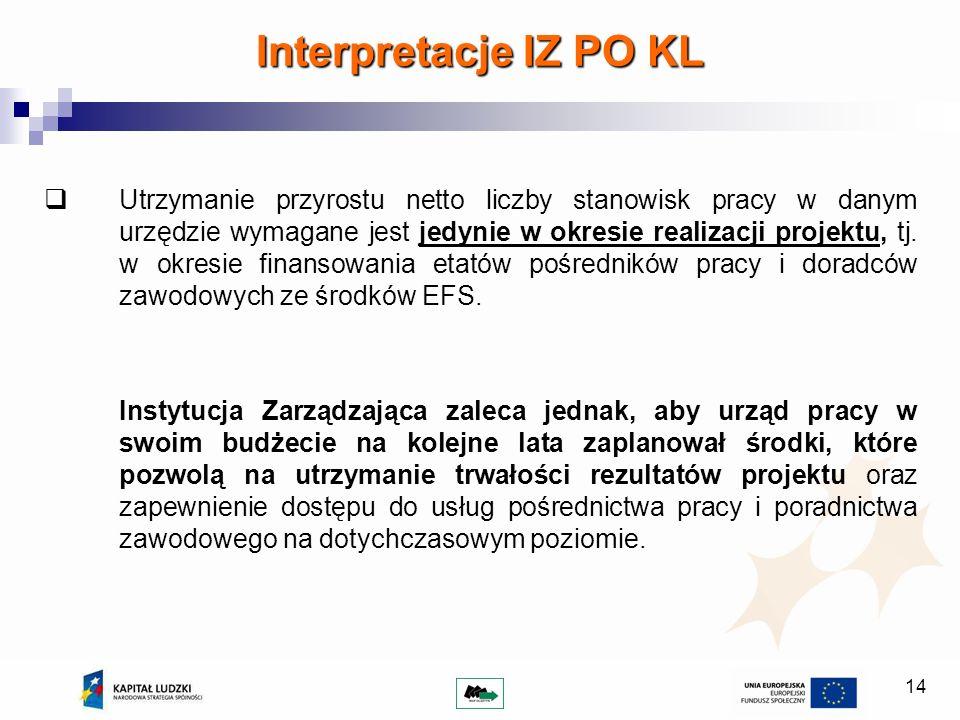 14 Interpretacje IZ PO KL Utrzymanie przyrostu netto liczby stanowisk pracy w danym urzędzie wymagane jest jedynie w okresie realizacji projektu, tj.