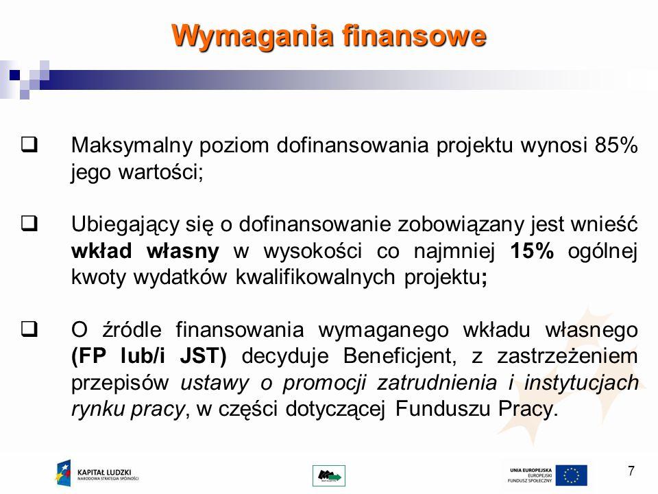 7 Wymagania finansowe Maksymalny poziom dofinansowania projektu wynosi 85% jego wartości; Ubiegający się o dofinansowanie zobowiązany jest wnieść wkład własny w wysokości co najmniej 15% ogólnej kwoty wydatków kwalifikowalnych projektu; O źródle finansowania wymaganego wkładu własnego (FP lub/i JST) decyduje Beneficjent, z zastrzeżeniem przepisów ustawy o promocji zatrudnienia i instytucjach rynku pracy, w części dotyczącej Funduszu Pracy.