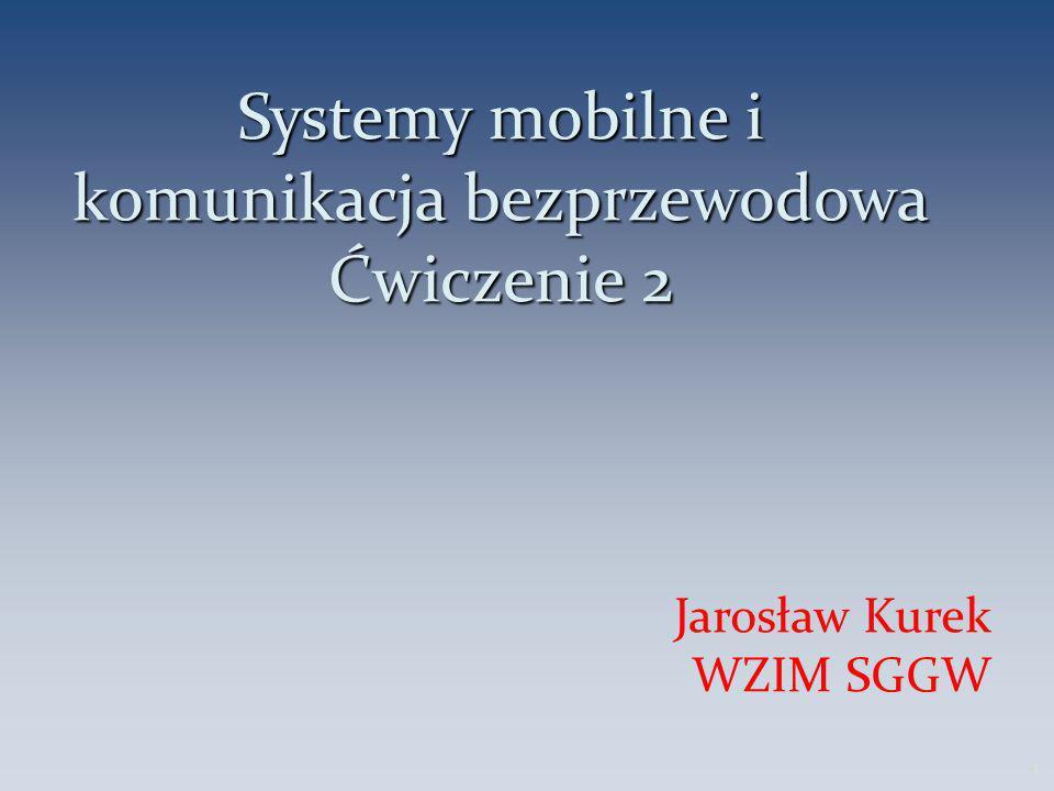 Systemy mobilne i komunikacja bezprzewodowa Ćwiczenie 2 Jarosław Kurek WZIM SGGW 1