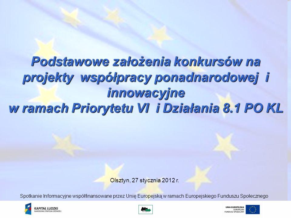 Podstawowe założenia konkursów na projekty współpracy ponadnarodowej i innowacyjne w ramach Priorytetu VI i Działania 8.1 PO KL Olsztyn, 27 stycznia 2012 r.