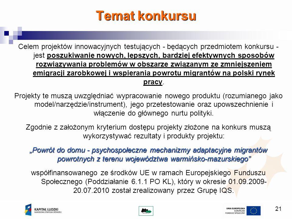 21 Celem projektów innowacyjnych testujących - będących przedmiotem konkursu - jest poszukiwanie nowych, lepszych, bardziej efektywnych sposobów rozwiązywania problemów w obszarze związanym ze zmniejszeniem emigracji zarobkowej i wspierania powrotu migrantów na polski rynek pracy.