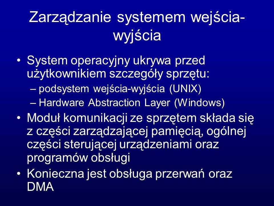 Zarządzanie systemem wejścia- wyjścia System operacyjny ukrywa przed użytkownikiem szczegóły sprzętu: –podsystem wejścia-wyjścia (UNIX) –Hardware Abstraction Layer (Windows) Moduł komunikacji ze sprzętem składa się z części zarządzającej pamięcią, ogólnej części sterującej urządzeniami oraz programów obsługi Konieczna jest obsługa przerwań oraz DMA
