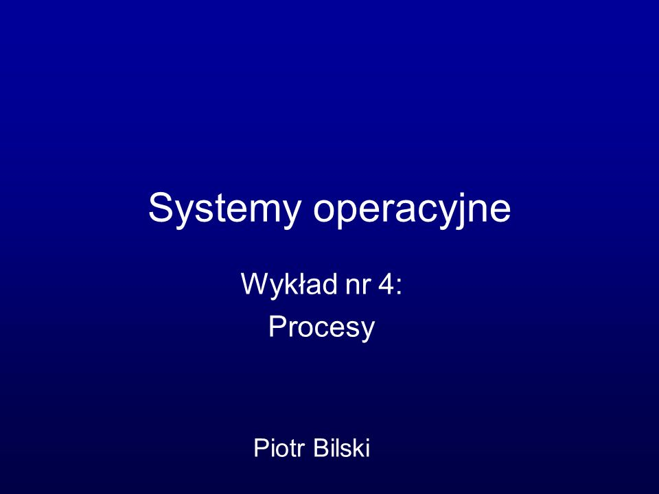 Systemy operacyjne Wykład nr 4: Procesy Piotr Bilski