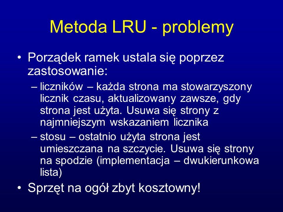Metoda LRU - problemy Porządek ramek ustala się poprzez zastosowanie: –liczników – każda strona ma stowarzyszony licznik czasu, aktualizowany zawsze,