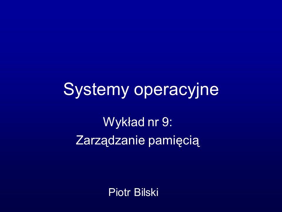 Systemy operacyjne Wykład nr 9: Zarządzanie pamięcią Piotr Bilski