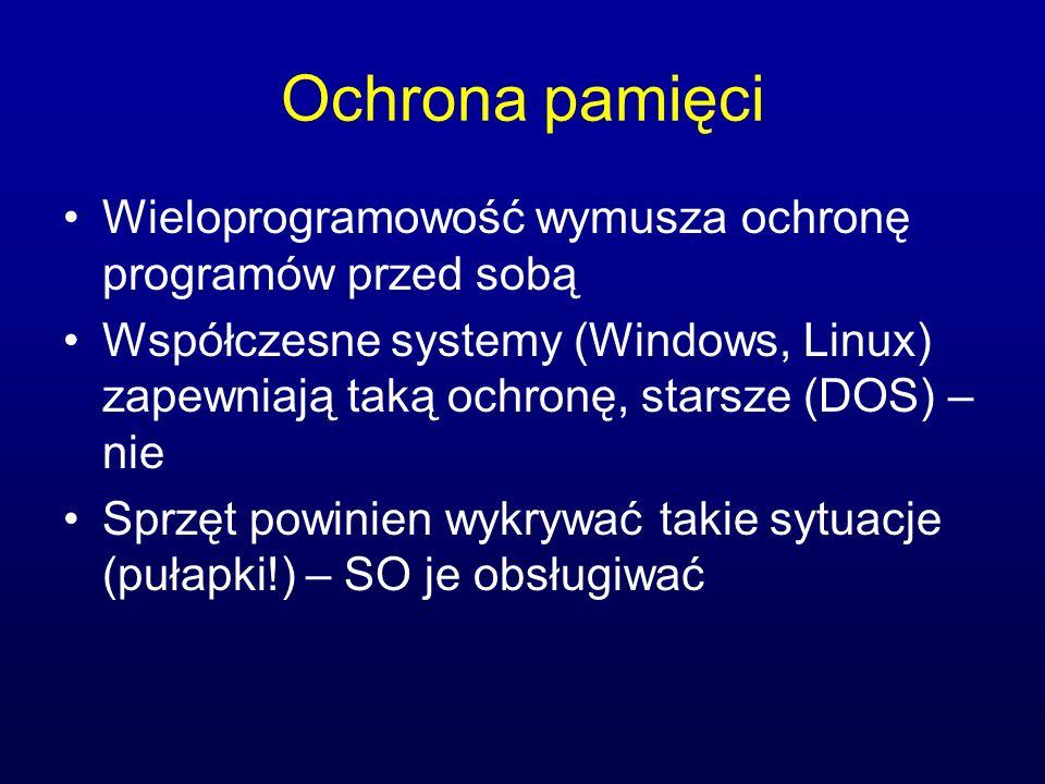 Ochrona pamięci Wieloprogramowość wymusza ochronę programów przed sobą Współczesne systemy (Windows, Linux) zapewniają taką ochronę, starsze (DOS) – n