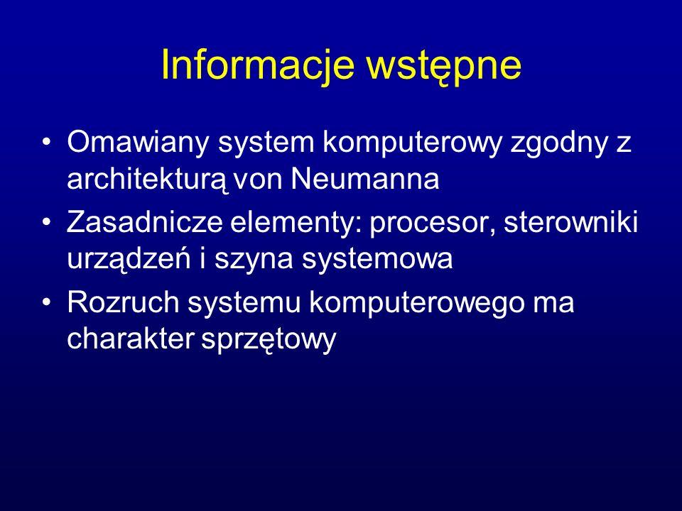 Informacje wstępne Omawiany system komputerowy zgodny z architekturą von Neumanna Zasadnicze elementy: procesor, sterowniki urządzeń i szyna systemowa