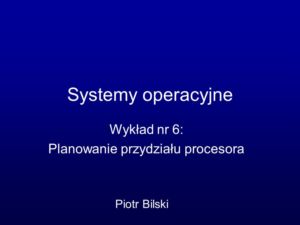 Systemy operacyjne Wykład nr 6: Planowanie przydziału procesora Piotr Bilski