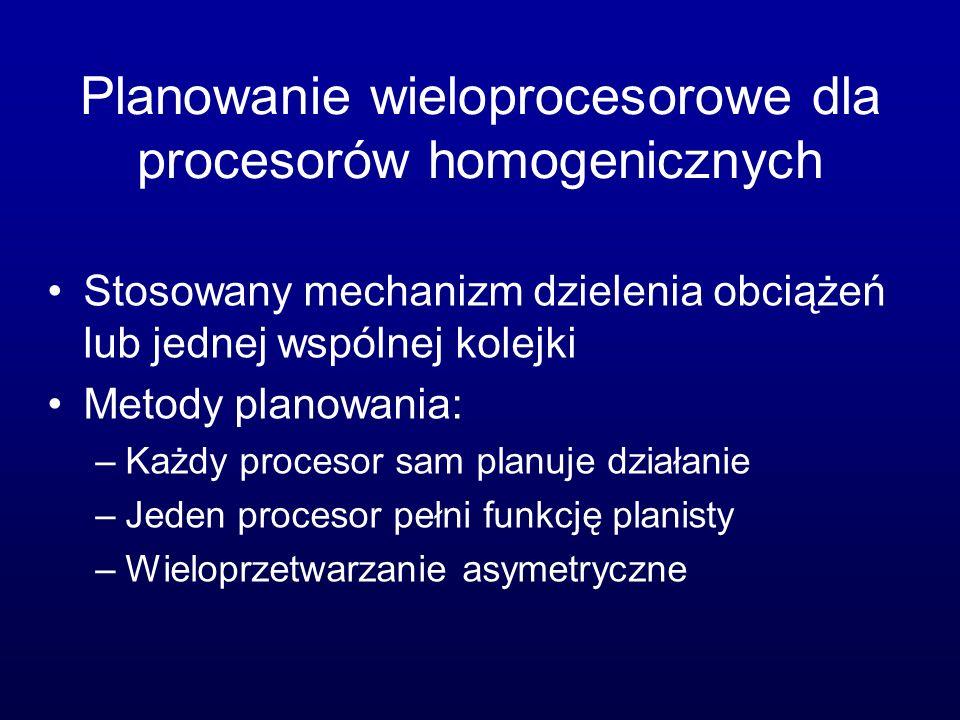 Planowanie wieloprocesorowe dla procesorów homogenicznych Stosowany mechanizm dzielenia obciążeń lub jednej wspólnej kolejki Metody planowania: –Każdy