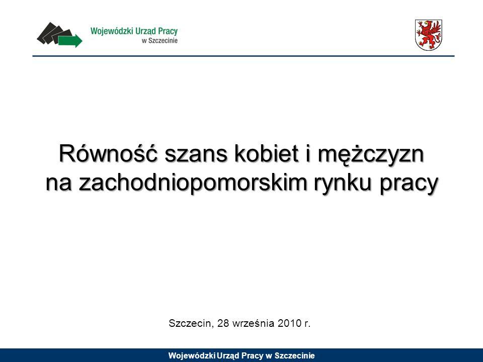 Wojewódzki Urząd Pracy w Szczecinie Równość szans kobiet i mężczyzn na zachodniopomorskim rynku pracy Szczecin, 28 września 2010 r.