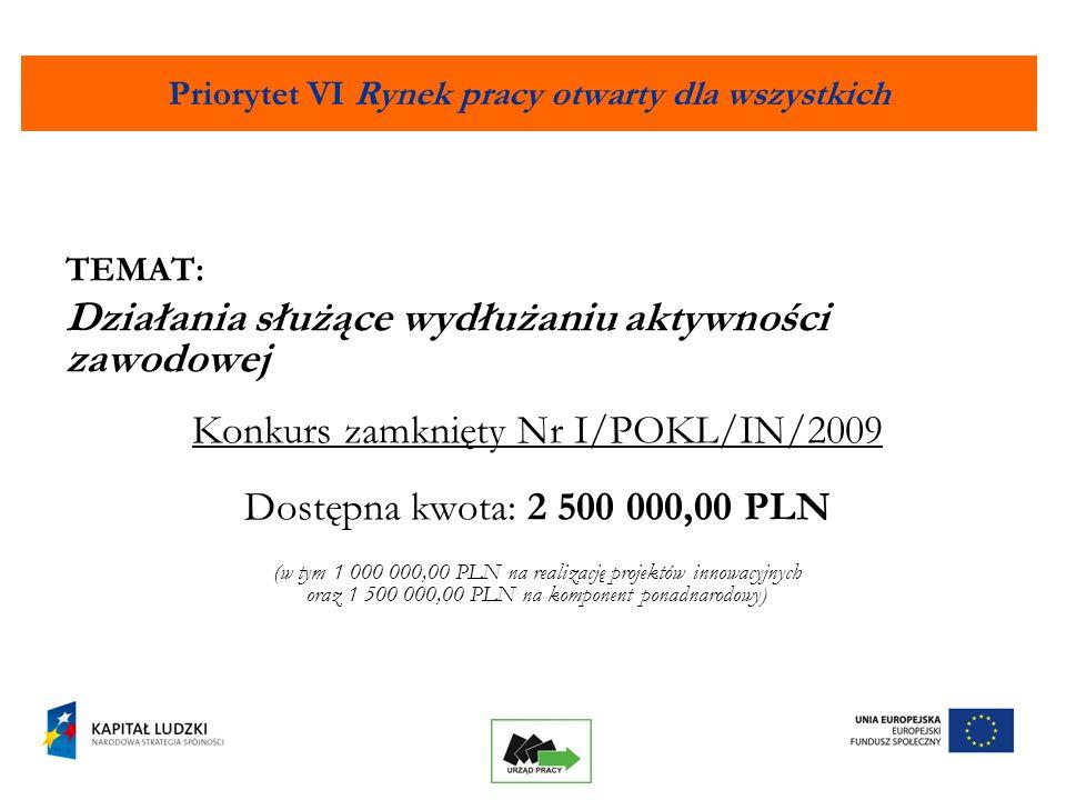 2 Priorytet VI Rynek pracy otwarty dla wszystkich TEMAT: Działania służące wydłużaniu aktywności zawodowej Konkurs zamknięty Nr I/POKL/IN/2009 Dostępna kwota: 2 500 000,00 PLN (w tym 1 000 000,00 PLN na realizację projektów innowacyjnych oraz 1 500 000,00 PLN na komponent ponadnarodowy)