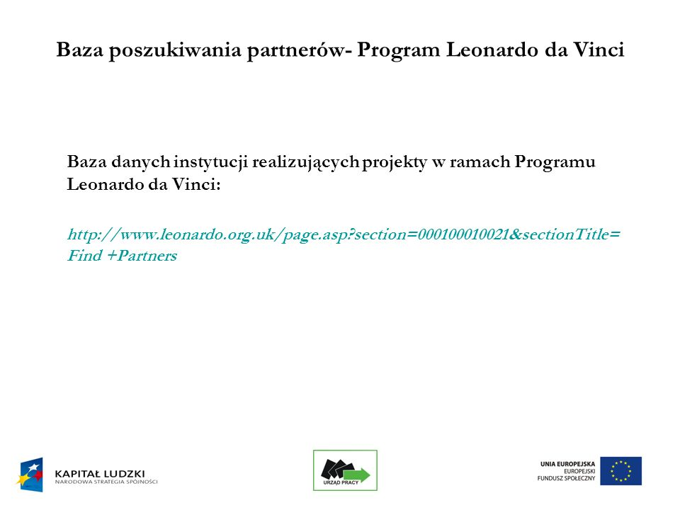 24 Baza poszukiwania partnerów- Program Leonardo da Vinci Baza danych instytucji realizujących projekty w ramach Programu Leonardo da Vinci: http://www.leonardo.org.uk/page.asp?section=000100010021&sectionTitle= Find +Partners
