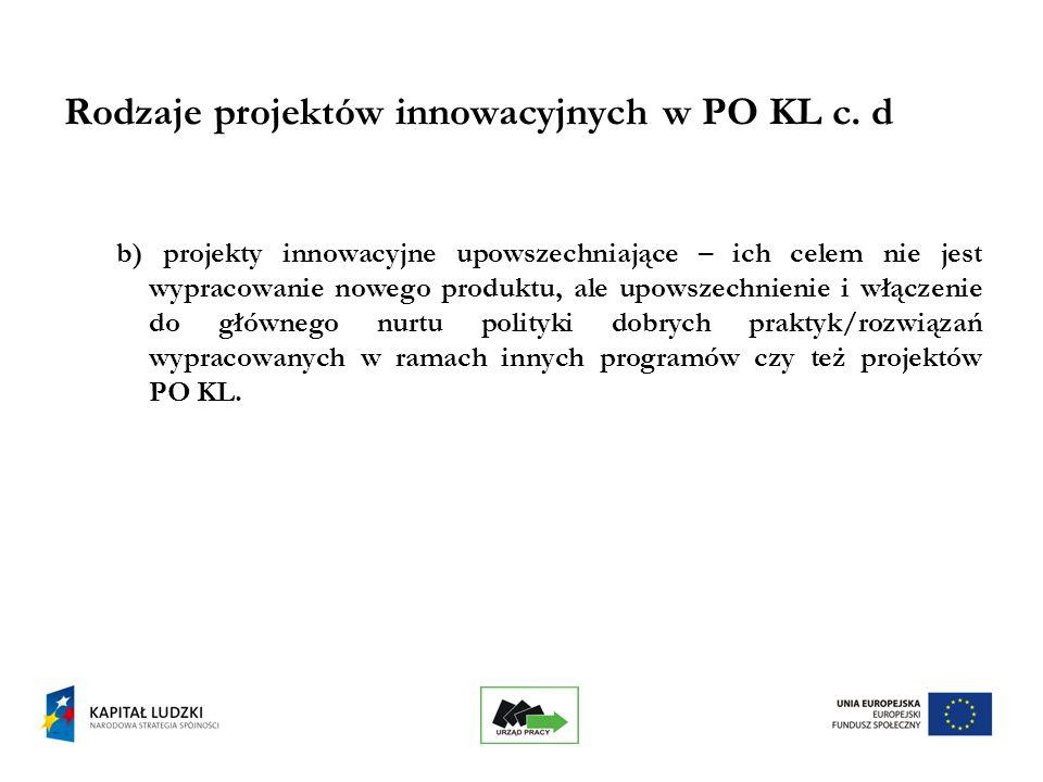 10 Podstawowe cechy projektu innowacyjnego testującego w PO KL : projekty innowacyjne nie służą rozwiązywaniu problemów grup docelowych, lecz wypracowywaniu nowych, nie stosowanych dotychczas, narzędzi, procesów służących rozwiązywaniu tych problemów; projekt zakłada badanie i testowanie nowatorskiego produktu, upowszechnianie jego zastosowania i włączenie do głównego nurtu polityki.