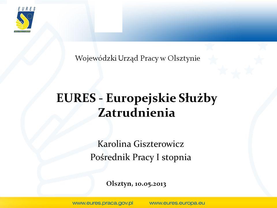 EURES - Europejskie Służby Zatrudnienia Karolina Giszterowicz Pośrednik Pracy I stopnia Wojewódzki Urząd Pracy w Olsztynie Olsztyn, 10.05.2013
