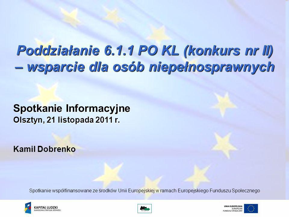 Poddziałanie 6.1.1 PO KL (konkurs nr II) – wsparcie dla osób niepełnosprawnych Kamil Dobrenko Spotkanie współfinansowane ze środków Unii Europejskiej w ramach Europejskiego Funduszu Społecznego Spotkanie Informacyjne Olsztyn, 21 listopada 2011 r.