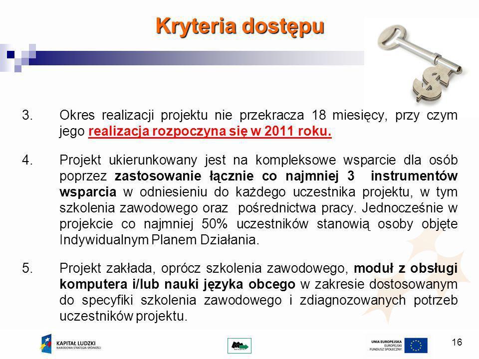 16 Kryteria dostępu 3.Okres realizacji projektu nie przekracza 18 miesięcy, przy czym jego realizacja rozpoczyna się w 2011 roku.
