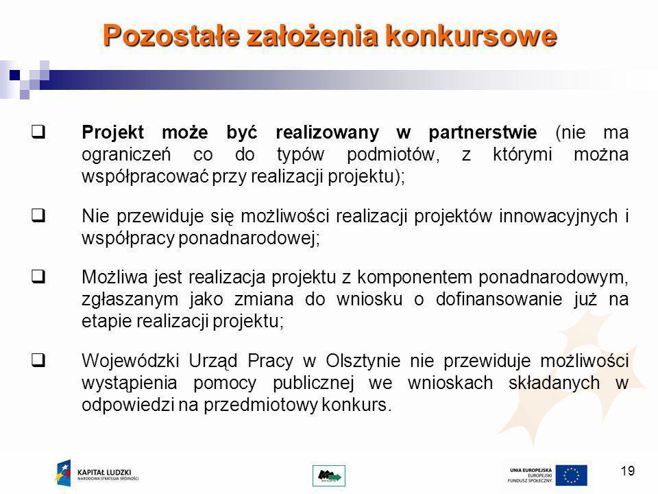 19 Pozostałe założenia konkursowe Projekt może być realizowany w partnerstwie (nie ma ograniczeń co do typów podmiotów, z którymi można współpracować przy realizacji projektu); Nie przewiduje się możliwości realizacji projektów innowacyjnych i współpracy ponadnarodowej; Możliwa jest realizacja projektu z komponentem ponadnarodowym, zgłaszanym jako zmiana do wniosku o dofinansowanie już na etapie realizacji projektu; Wojewódzki Urząd Pracy w Olsztynie nie przewiduje możliwości wystąpienia pomocy publicznej we wnioskach składanych w odpowiedzi na przedmiotowy konkurs.