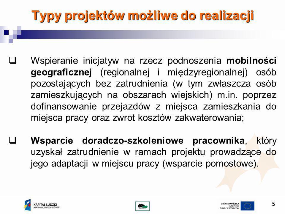 5 Typy projektów możliwe do realizacji Wspieranie inicjatyw na rzecz podnoszenia mobilności geograficznej (regionalnej i międzyregionalnej) osób pozostających bez zatrudnienia (w tym zwłaszcza osób zamieszkujących na obszarach wiejskich) m.in.