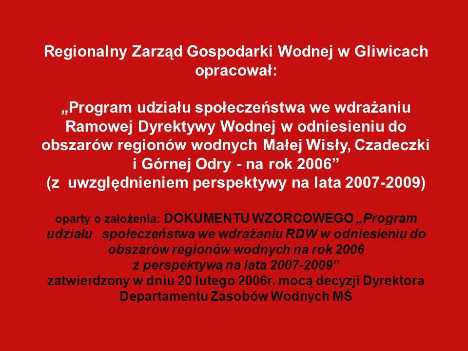 Regionalny Zarząd Gospodarki Wodnej w Gliwicach opracował: Program udziału społeczeństwa we wdrażaniu Ramowej Dyrektywy Wodnej w odniesieniu do obszarów regionów wodnych Małej Wisły, Czadeczki i Górnej Odry - na rok 2006 (z uwzględnieniem perspektywy na lata 2007-2009) oparty o założenia: DOKUMENTU WZORCOWEGO Program udziału społeczeństwa we wdrażaniu RDW w odniesieniu do obszarów regionów wodnych na rok 2006 z perspektywą na lata 2007-2009 zatwierdzony w dniu 20 lutego 2006r.