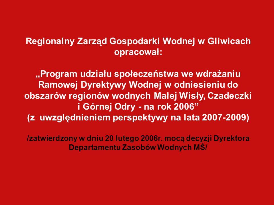 Regionalny Zarząd Gospodarki Wodnej w Gliwicach opracował: Program udziału społeczeństwa we wdrażaniu Ramowej Dyrektywy Wodnej w odniesieniu do obszarów regionów wodnych Małej Wisły, Czadeczki i Górnej Odry - na rok 2006 (z uwzględnieniem perspektywy na lata 2007-2009) /zatwierdzony w dniu 20 lutego 2006r.