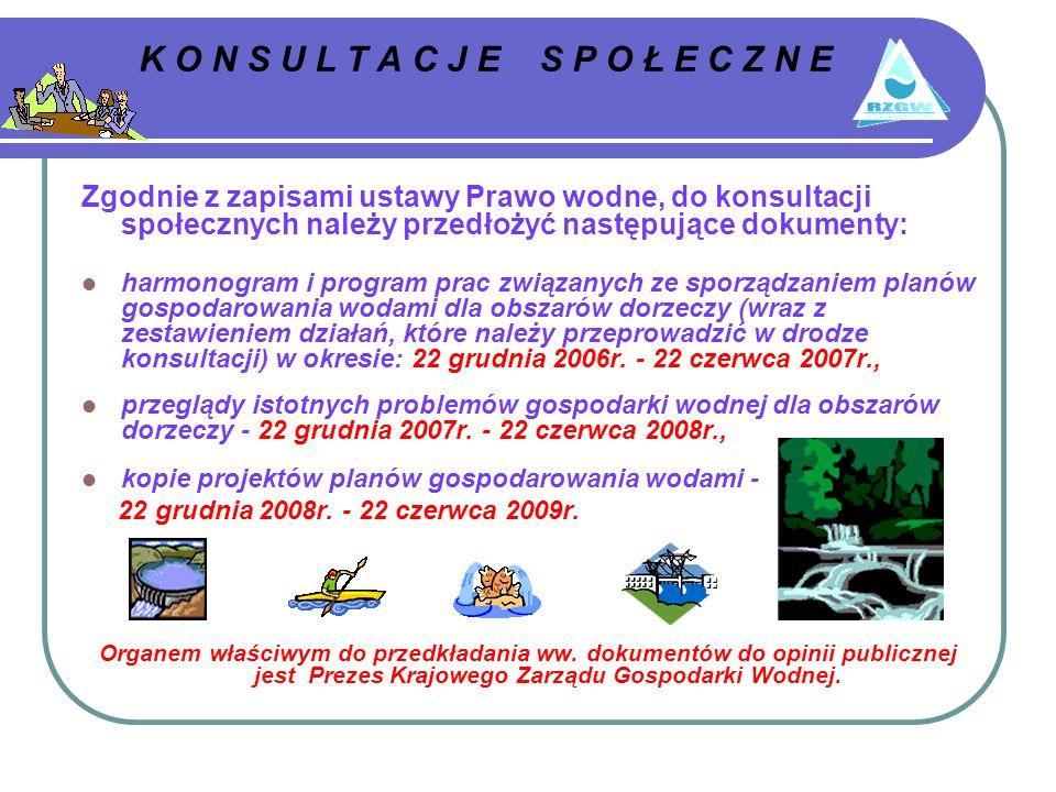 K O N S U L T A C J E S P O Ł E C Z N E Zgodnie z zapisami ustawy Prawo wodne, do konsultacji społecznych należy przedłożyć następujące dokumenty: harmonogram i program prac związanych ze sporządzaniem planów gospodarowania wodami dla obszarów dorzeczy (wraz z zestawieniem działań, które należy przeprowadzić w drodze konsultacji) w okresie: 22 grudnia 2006r.