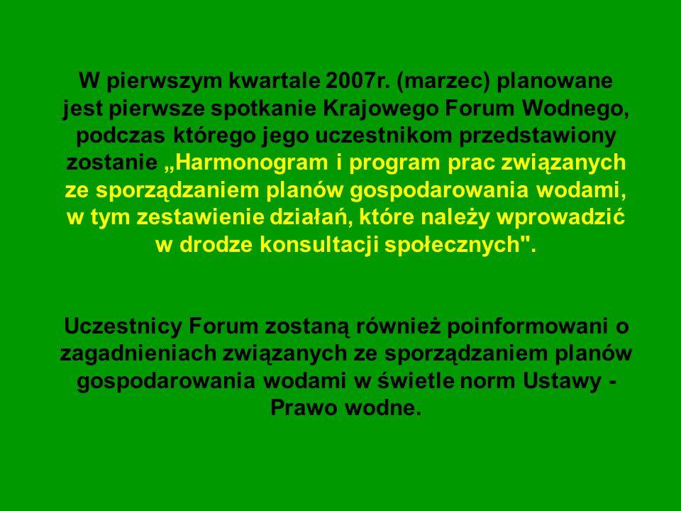 W pierwszym kwartale 2007r. (marzec) planowane jest pierwsze spotkanie Krajowego Forum Wodnego, podczas którego jego uczestnikom przedstawiony zostani