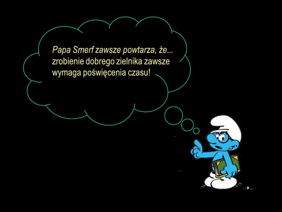 Papa Smerf zawsze powtarza, że... zrobienie dobrego zielnika zawsze wymaga poświęcenia czasu!