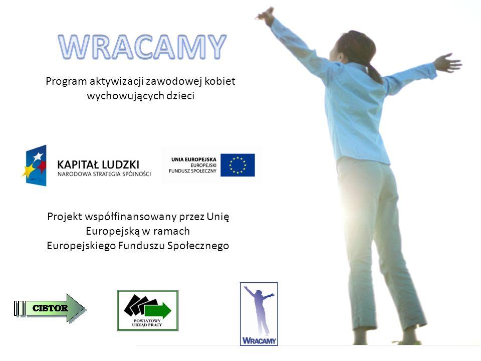 Program aktywizacji zawodowej kobiet wychowujących dzieci Projekt współfinansowany przez Unię Europejską w ramach Europejskiego Funduszu Społecznego