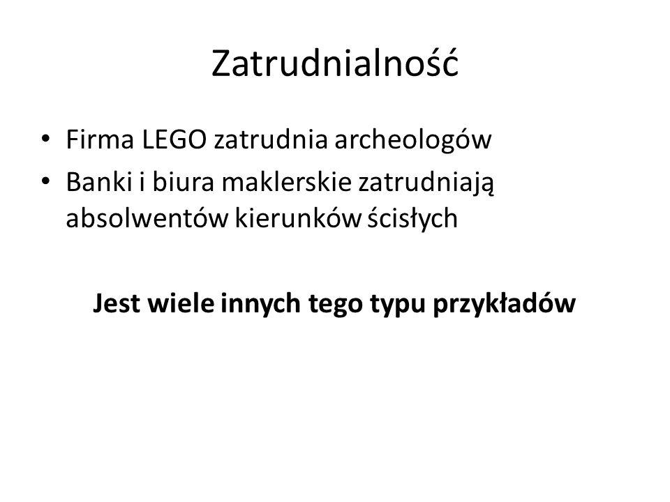Zatrudnialność Firma LEGO zatrudnia archeologów Banki i biura maklerskie zatrudniają absolwentów kierunków ścisłych Jest wiele innych tego typu przykł